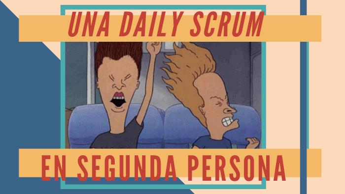 Una Daily Scrum en Segunda Persona