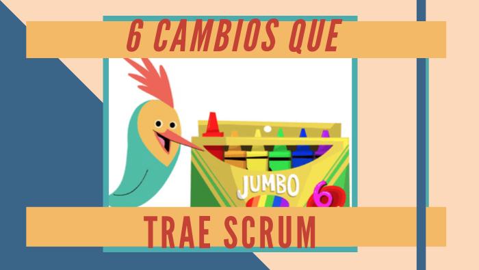 6 cambios que trae Scrum a tu organización.