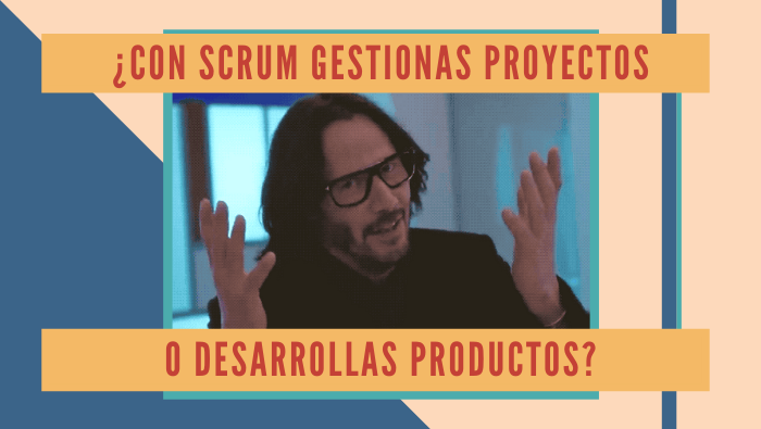 ¿Con Scrum gestionas proyectos o desarrollas productos?