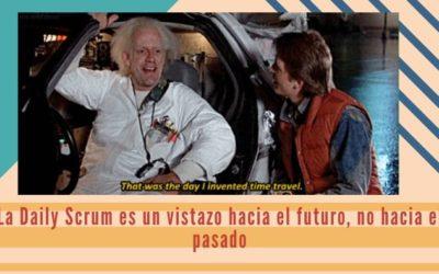 La Daily Scrum es un vistazo hacia el futuro, no hacia el pasado