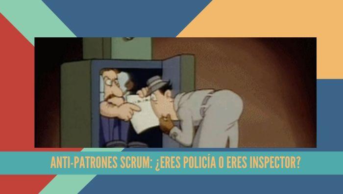 Anti-patrones Scrum: ¿Eres policía o eres inspector?